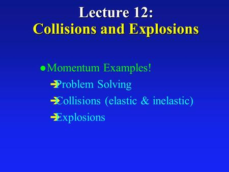 Lecture 12: Collisions and Explosions l Momentum Examples! è Problem Solving è Collisions (elastic & inelastic) è Explosions.