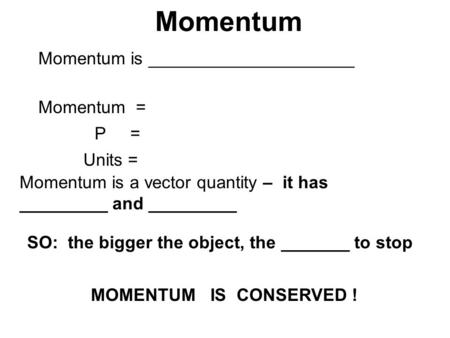 Momentum Momentum is _____________________ Momentum = P = Units = Momentum is a vector quantity – it has _________ and _________ SO: the bigger the object,