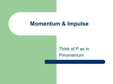 Momentum & Impulse Think of P as in Pmomentum. Momentum & Impulse Momentum = m x v, it's a vector, P = m x v Remember F = ∆ P/ ∆ time = m ∆v/∆t = ma Impulse.