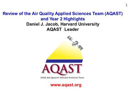 Review of the Air Quality Applied Sciences Team (AQAST) and Year 2 Highlights Daniel J. Jacob, Harvard University AQAST Leader www.aqast.org 1.