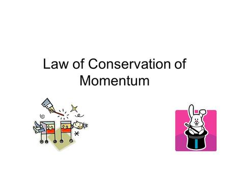 Law of Conservation of Momentum. The Law of Conservation for Momentum Momentum is always conserved in a collision. It is never created or destroyed! (Just.