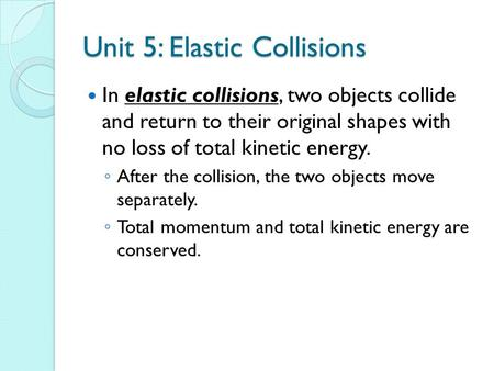 Unit 5: Elastic Collisions In elastic collisions, two objects collide and return to their original shapes with no loss <strong>of</strong> total kinetic energy. ◦ After.