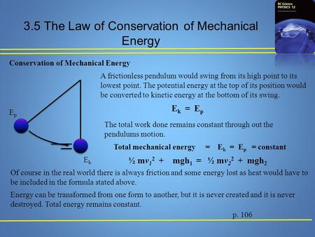 3.5 The Law of Conservation of Mechanical Energy p. 106 Conservation of Mechanical Energy EpEp EkEk A frictionless pendulum would swing from its high point.