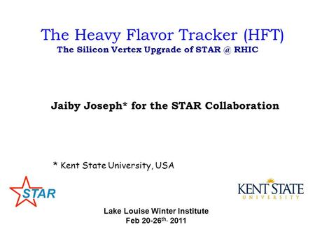 The Heavy Flavor Tracker (HFT) The Silicon Vertex Upgrade of RHIC Jaiby Joseph* for the STAR Collaboration * Kent State University, USA Lake Louise.