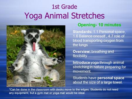 1st Grade Yoga Animal Stretches Opening- 10 minutes Standards: 1.1 Personal space, 1.6 Balance oneself, 4.7 role of blood transporting oxygen from the.