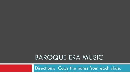 BAROQUE ERA MUSIC Directions: Copy the notes from each slide.