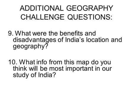ADDITIONAL GEOGRAPHY CHALLENGE QUESTIONS: 9. What were the benefits and disadvantages of India's location and geography? 10. What info from this map do.