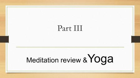 Part III Meditation review & Yoga. Meditation Review How Many of you guys enjoyed instructor Raja yesterday? How many of you were actually able to enter.
