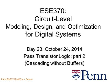 Penn ESE370 Fall2014 -- DeHon 1 ESE370: Circuit-Level Modeling, Design, and Optimization for Digital Systems Day 23: October 24, 2014 Pass Transistor Logic: