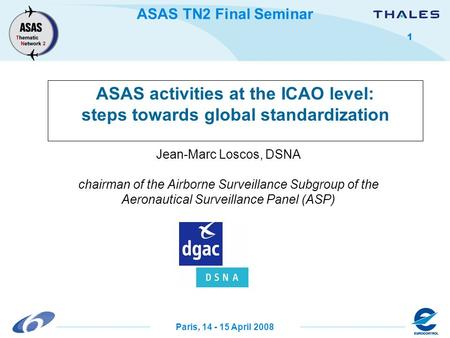 ASAS TN2 Final Seminar Paris, 14 - 15 April 2008 1 Jean-Marc Loscos, DSNA chairman of the Airborne Surveillance Subgroup of the Aeronautical Surveillance.