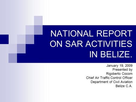 NATIONAL REPORT ON SAR ACTIVITIES IN BELIZE. January 19, 2009 Presented by Rigoberto Cocom Chief Air Traffic Control Officer Department of Civil Aviation.