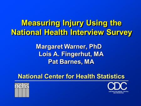 National Center for Health Statistics DCC CENTERS FOR DISEASE CONTROL AND PREVENTION Measuring Injury Using the National Health Interview Survey Margaret.