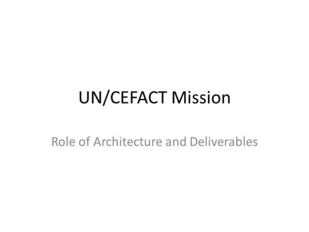 UN/CEFACT Mission Role of Architecture and Deliverables.