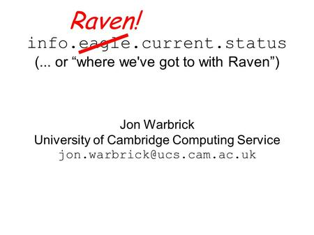 "Info.eagle.current.status (... or ""where we've got to with Raven"") Jon Warbrick University of Cambridge Computing Service Raven!"