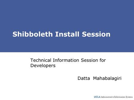 Administrative Information Systems Shibboleth Install Session Technical Information Session for Developers Datta Mahabalagiri.