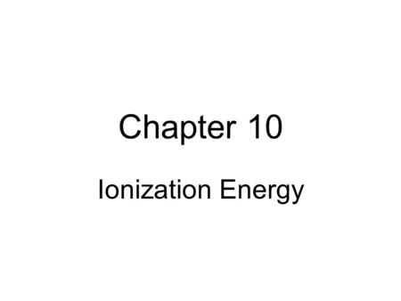 Chapter 10 Ionization Energy. Ionization energy is the energy needed to remove an electron from an atom or ion.