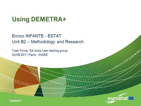22/06/2011 Using DEMETRA+ Enrico INFANTE - ESTAT Unit B2 – Methodology and Research Task Force: SA tools User testing group 22/06/2011 Paris - INSEE.