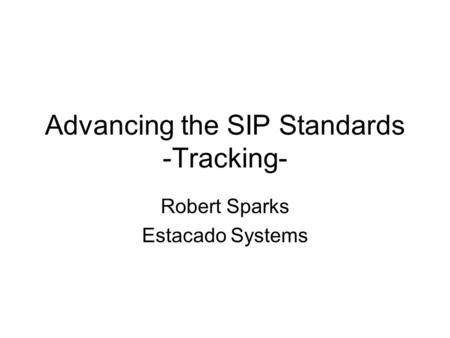 Advancing the SIP Standards -Tracking- Robert Sparks Estacado Systems.