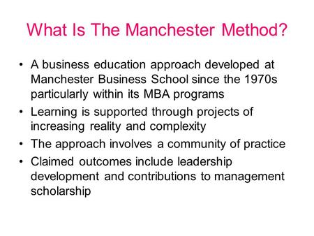 What Is The Manchester Method? A business education approach developed at Manchester Business School since the 1970s particularly within its MBA programs.