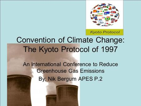Convention of Climate Change: The Kyoto Protocol of 1997 An International Conference to Reduce Greenhouse Gas Emissions By: Nik Bergum APES P.2.