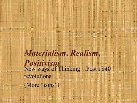 "Materialism, Realism, Positivism New ways of Thinking…Post 1840 revolutions (More ""isms"")"