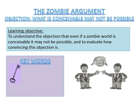 Learning objective: To understand the objection that even if a zombie world is conceivable it may not be possible, and to evaluate how convincing this.
