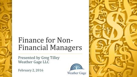 Finance for Non- Financial Managers Presented by Greg Tilley Weather Gage LLC February 2, 2016.
