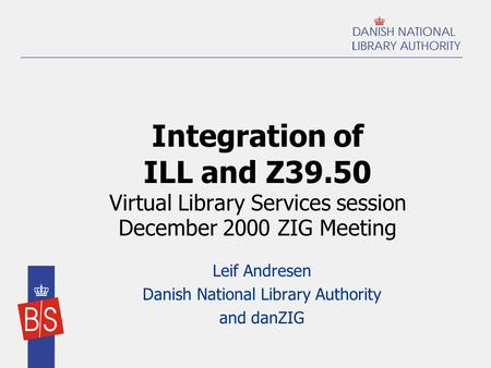 Integration of ILL and Z39.50 Virtual Library Services session December 2000 ZIG Meeting Leif Andresen Danish National Library Authority and danZIG.