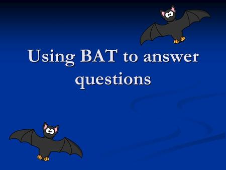 Using BAT to answer questions. What is BAT Borrow from the question. Borrow from the question. Answer the question Answer the question Text evidence Text.