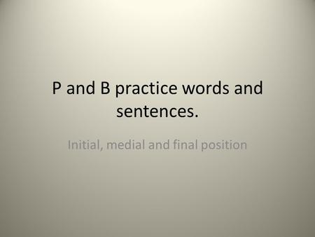 P and B practice words and sentences. Initial, medial and final position.