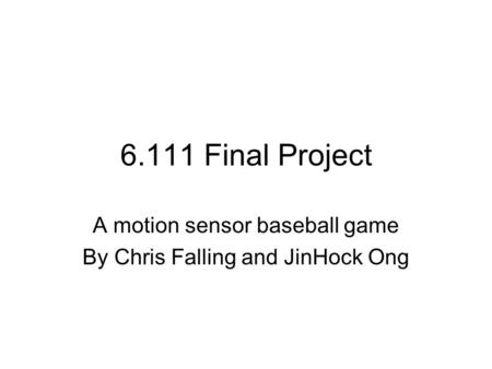 6.111 Final Project A motion sensor baseball game By Chris Falling and JinHock Ong.