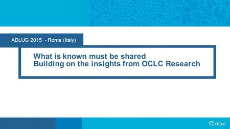 ADLUG 2015 - Roma (Italy) What is known must be shared Building on the insights from OCLC Research.