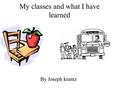 My classes and what I have learned By Joseph krantz.