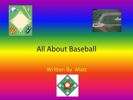 All About Baseball Written By Matt. Table of Contents Chapter 1 Where to Go3 Chapter 2 Safety Gear4 Chapter 4 When You Are6 Diagram7 Different Kinds of.