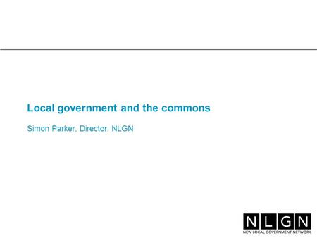 Local government and the commons Simon Parker, Director, NLGN.