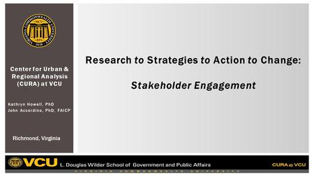 Center for Urban & Regional Analysis (CURA) at VCU Kathryn Howell, PhD John Accordino, PhD, FAICP Research to Strategies to Action to Change: Stakeholder.