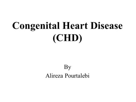 Congenital Heart Disease (CHD) By Alireza Pourtalebi.