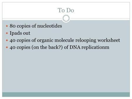 To Do 80 copies of nucleotides Ipads out 40 copies of organic molecule relooping worksheet 40 copies (on the back?) of DNA replicationm.
