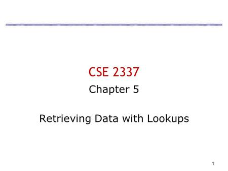 1 CSE 2337 Chapter 5 Retrieving Data with Lookups.