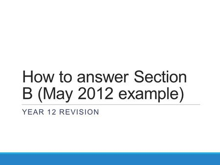 How to answer Section B (May 2012 example) YEAR 12 REVISION.