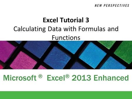 Microsoft ® Excel ® 2013 Enhanced Excel Tutorial 3 Calculating Data with Formulas and Functions.