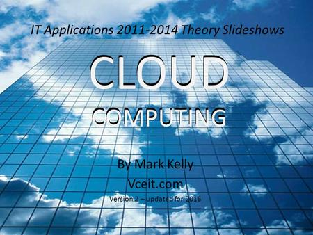 IT Applications 2011-2014 Theory Slideshows By Mark Kelly Vceit.com Version 2 – updated for 2016 CLOUD COMPUTING CLOUD COMPUTING.