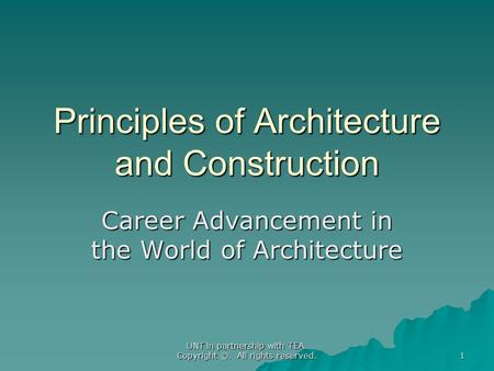 UNT in partnership with TEA. Copyright ©. All rights reserved. Principles of Architecture and Construction Career Advancement in the World of Architecture.