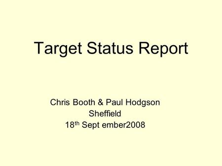 Target Status Report Chris Booth & Paul Hodgson Sheffield 18 th Sept ember2008.