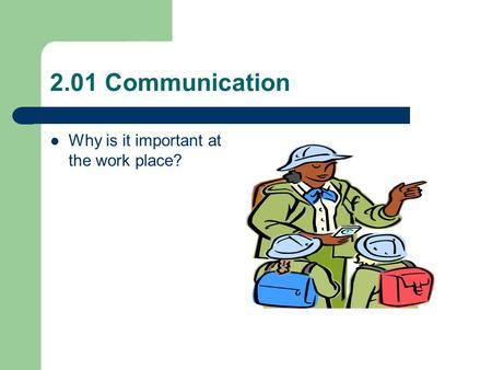 2.01 Communication Why is it important at the work place?