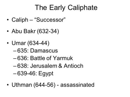 "The Early Caliphate Caliph – ""Successor"" Abu Bakr (632-34) Umar (634-44) –635: Damascus –636: Battle of Yarmuk –638: Jerusalem & Antioch –639-46: Egypt."