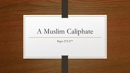 A Muslim Caliphate Pages 272-277. Objectives Describe the caliphate (KAY luh fayt) established and headquartered at Baghdad Identify contributions of.