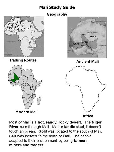 Mali Study Guide Geography ` Trading Routes Ancient Mali Modern Mali Africa Most of Mali is a hot, sandy, rocky desert. The Niger River runs through Mali.