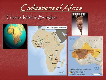Civilizations of Africa Ghana, Mali, & Songhai. I. Empire of Ghana 1. 1 st W. African Empire a. 300-1200 AD a. 300-1200 AD -Iron workers -Iron workers.