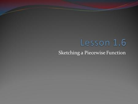 Sketching a Piecewise Function. Piecewise The function has different qualities at different intervals.